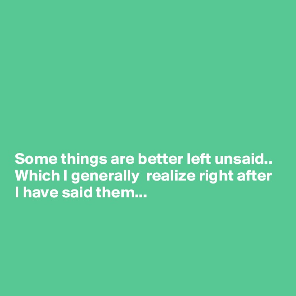 Some things are better left unsaid.. Which I generally  realize right after I have said them...