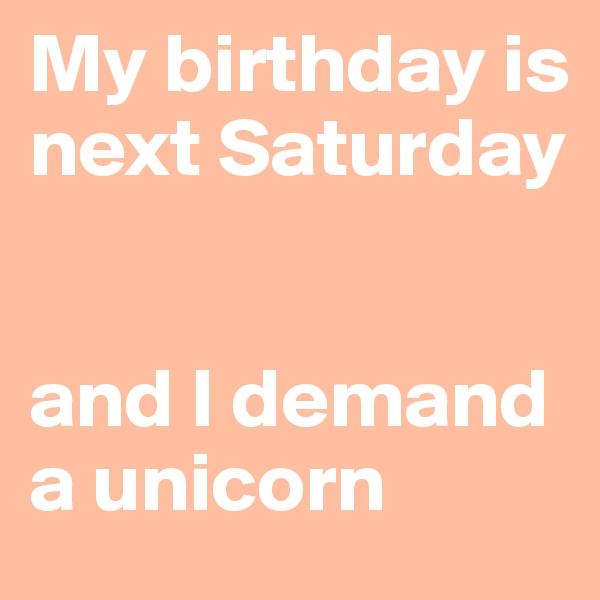 My birthday is next Saturday   and I demand a unicorn