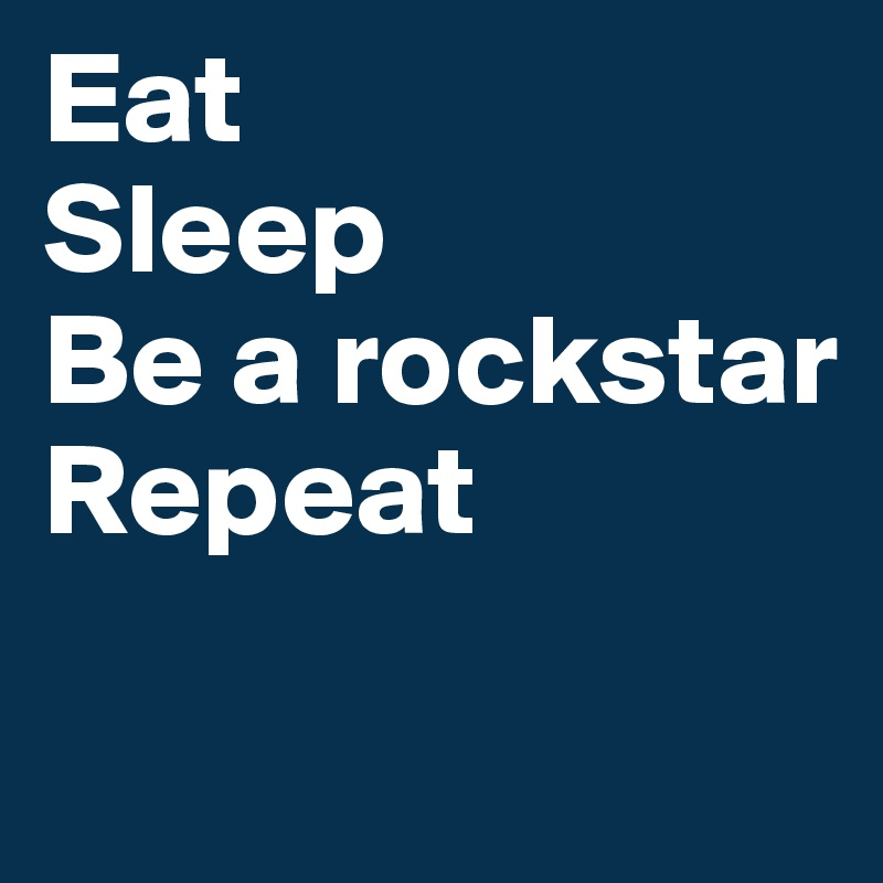 Eat Sleep Be a rockstar Repeat