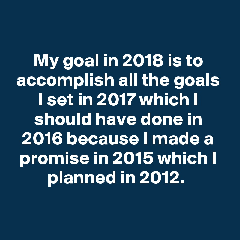 My goal in 2018 is to accomplish all the goals I set in 2017 which I should have done in 2016 because I made a promise in 2015 which I planned in 2012.