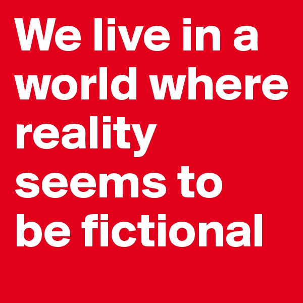 We live in a world where reality seems to be fictional