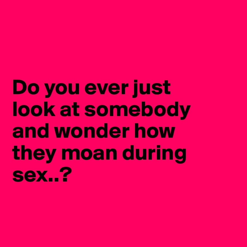Why do people moan during sex