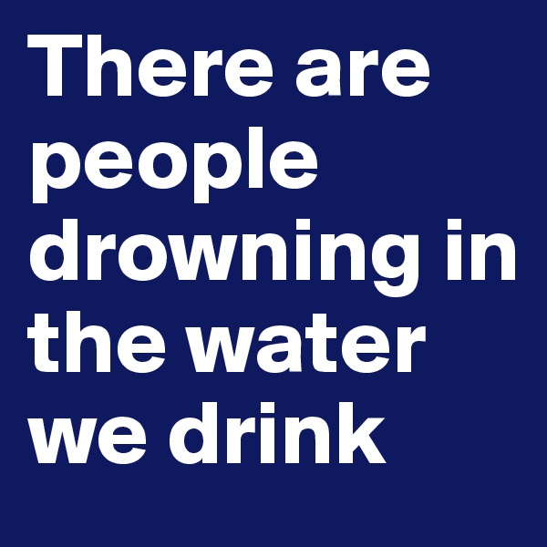 There are people drowning in the water we drink