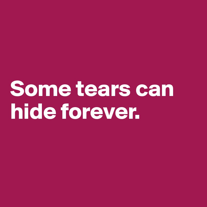 Some tears can hide forever.