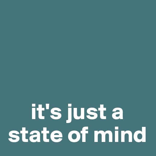 it's just a state of mind