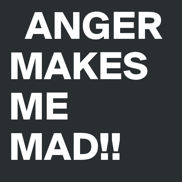 ANGER   MAKES ME MAD!!