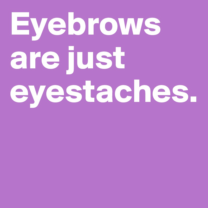 Eyebrows are just eyestaches.