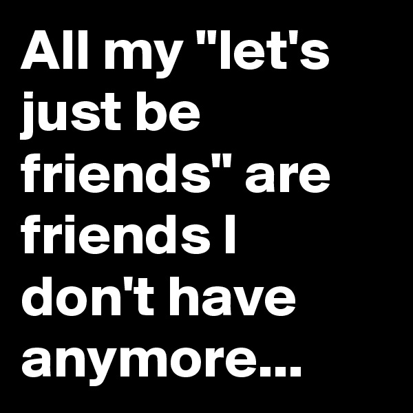 """All my """"let's just be friends"""" are friends I don't have anymore..."""