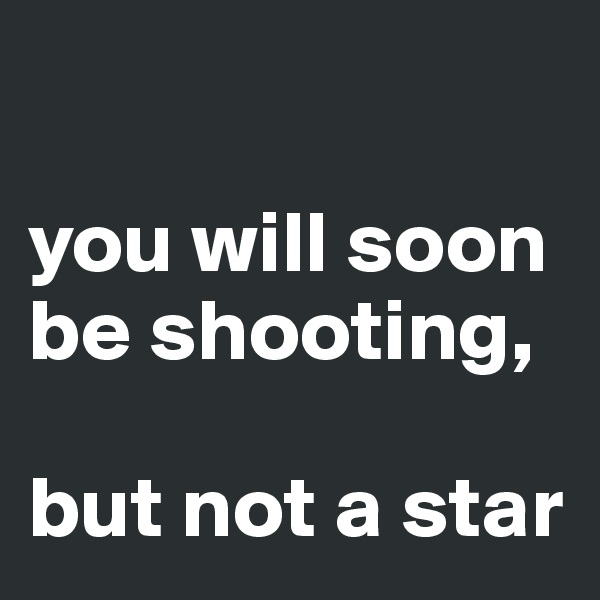 you will soon be shooting,   but not a star