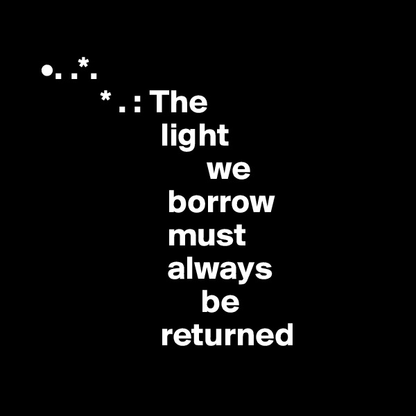 •. .*.             * . : The                       light                              we                        borrow                        must                             always                             be                       returned
