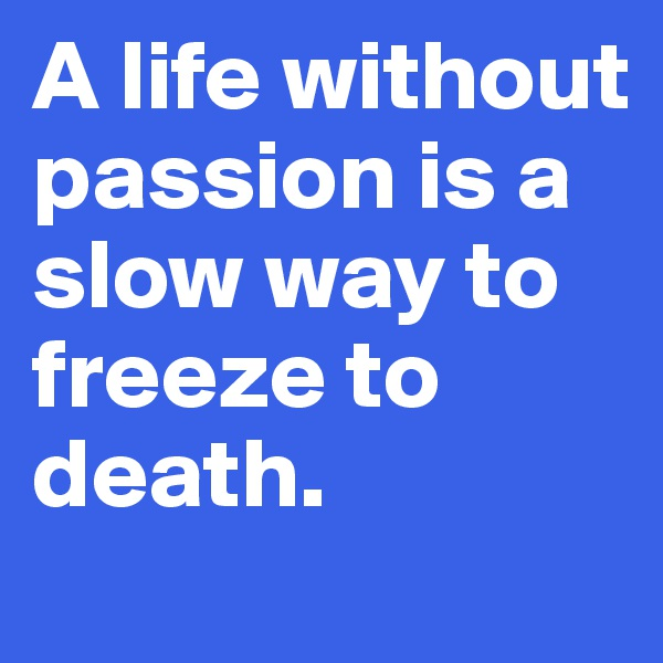 A life without passion is a slow way to freeze to death.