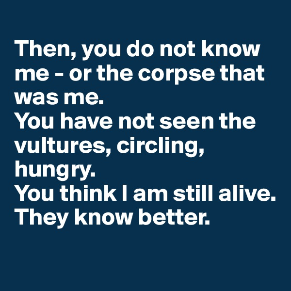 Then, you do not know me - or the corpse that was me. You have not seen the vultures, circling, hungry. You think I am still alive. They know better.