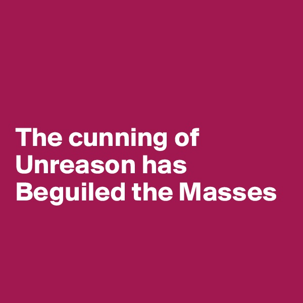 The cunning of Unreason has  Beguiled the Masses