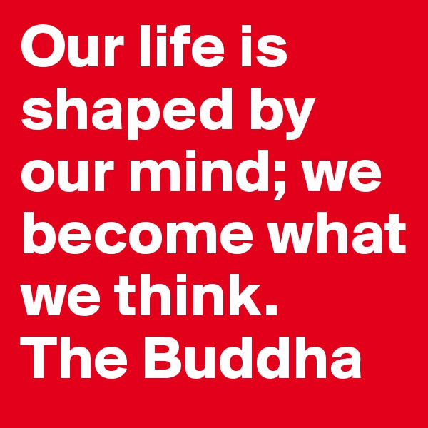 Our life is shaped by our mind; we become what we think. The Buddha