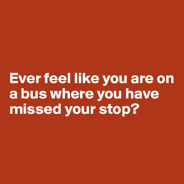 Ever feel like you are on a bus where you have missed your stop?
