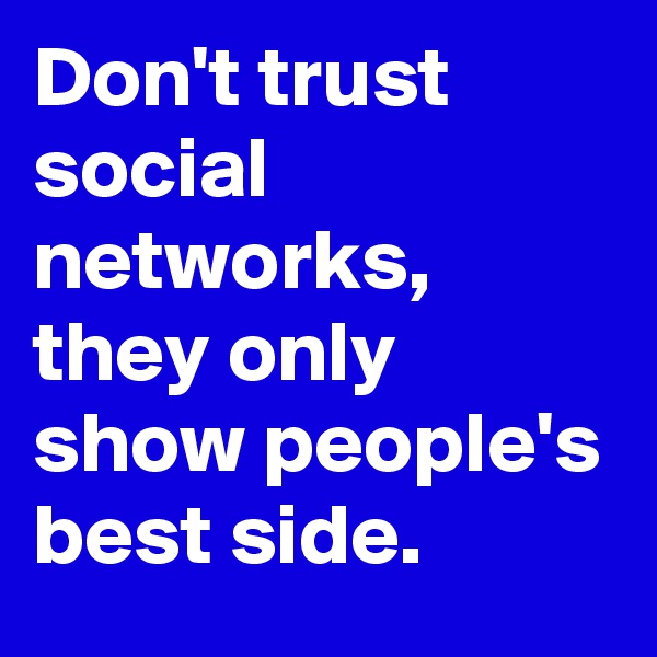 Don't trust social networks, they only show people's best side.