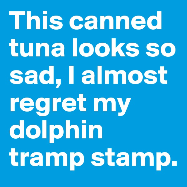 This canned tuna looks so sad, I almost regret my dolphin tramp stamp.