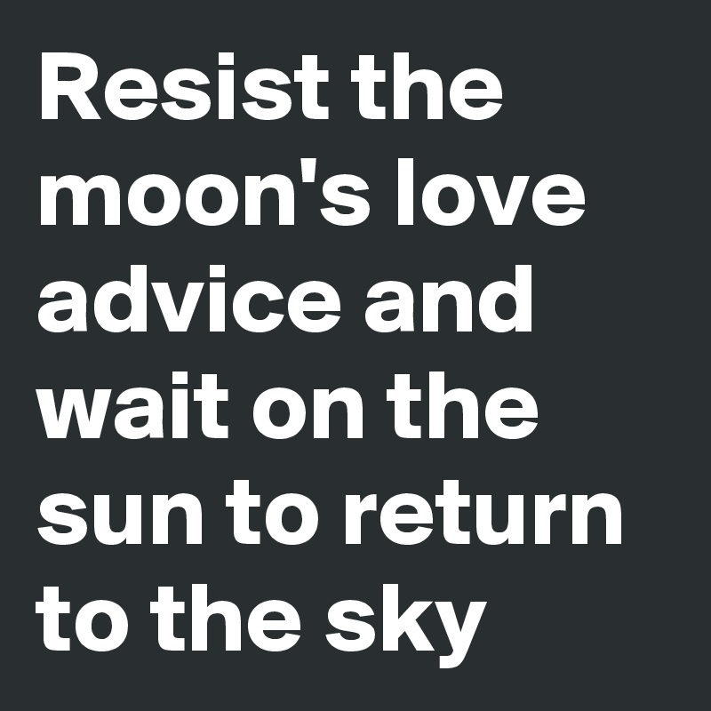 Resist the moon's love advice and wait on the sun to return to the sky