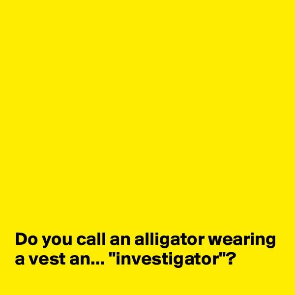 "Do you call an alligator wearing a vest an... ""investigator""?"