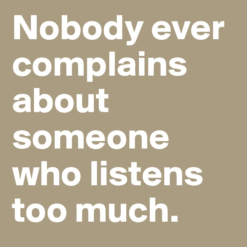 Nobody ever complains about someone who listens too much.