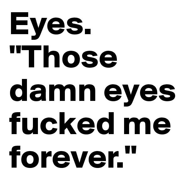 """Eyes. """"Those damn eyes fucked me forever."""""""