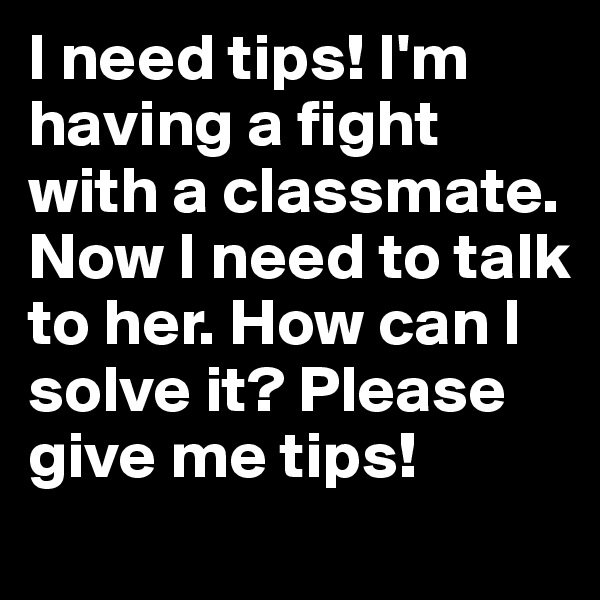 I need tips! I'm having a fight with a classmate. Now I need to talk to her. How can I solve it? Please give me tips!