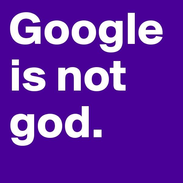Google is not god.