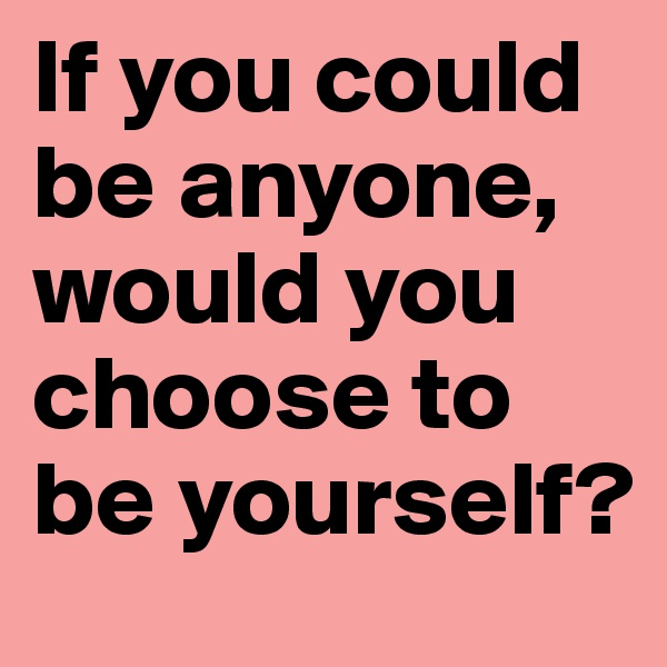 If you could be anyone, would you choose to be yourself?