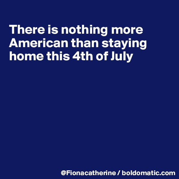 There is nothing more American than staying home this 4th of July