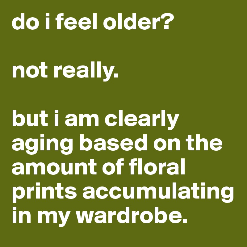 do i feel older?   not really.   but i am clearly aging based on the amount of floral prints accumulating in my wardrobe.