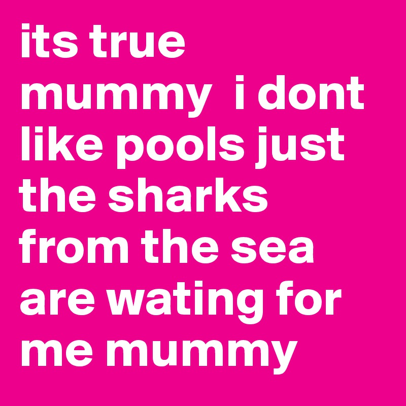 its true mummy  i dont like pools just the sharks from the sea are wating for me mummy