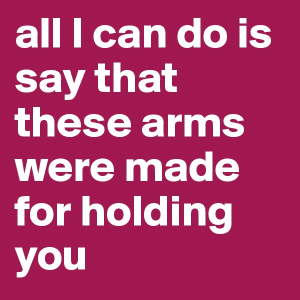 all I can do is say that these arms were made for holding you