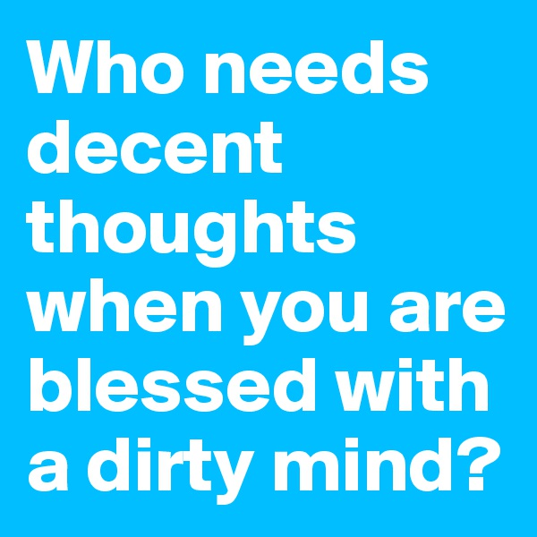 Who needs decent thoughts when you are blessed with a dirty mind?
