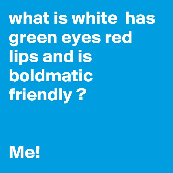 what is white  has green eyes red lips and is boldmatic friendly ?   Me!