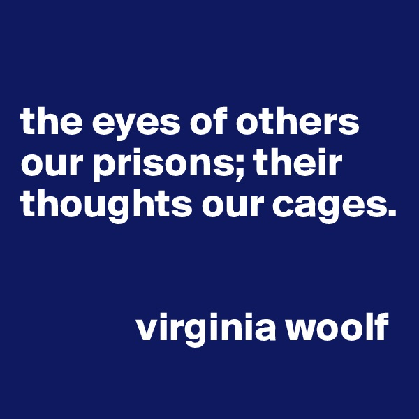 the eyes of others our prisons; their thoughts our cages.                 virginia woolf