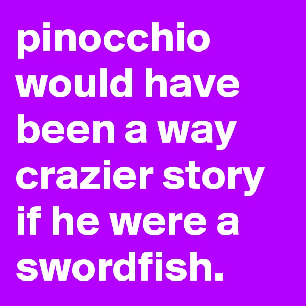 pinocchio would have been a way crazier story if he were a swordfish.