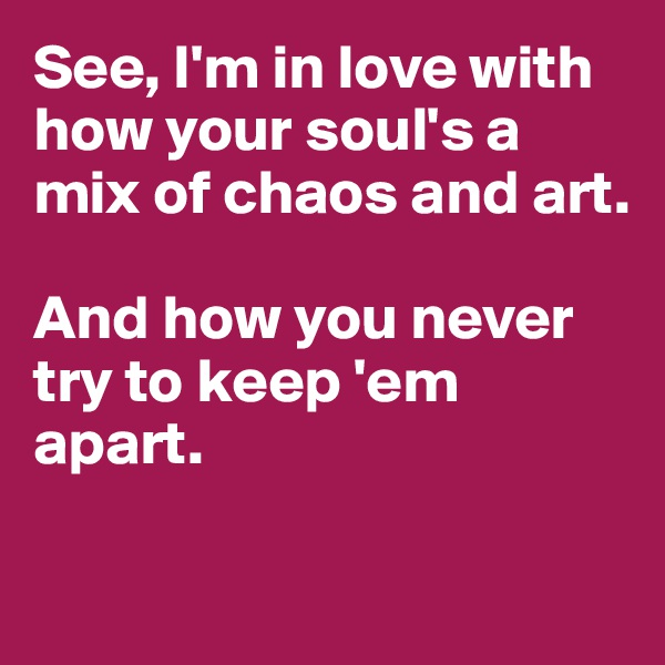 See, I'm in love with how your soul's a mix of chaos and art.   And how you never try to keep 'em apart.