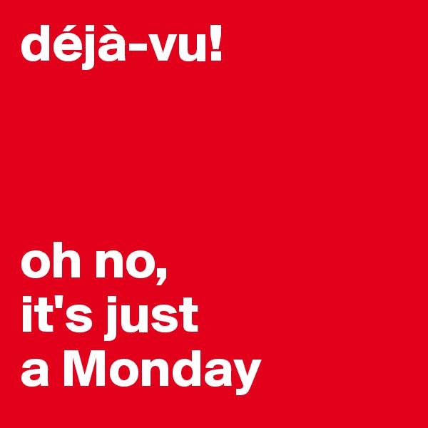 déjà-vu!     oh no,  it's just  a Monday
