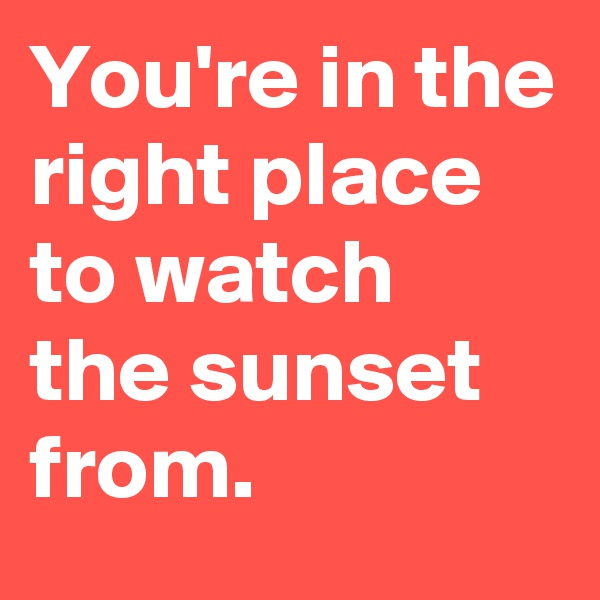 You're in the right place to watch the sunset from.