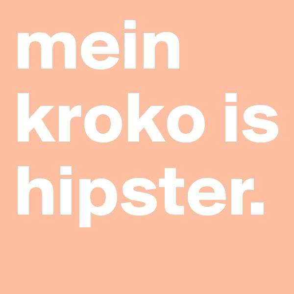 mein kroko is hipster.