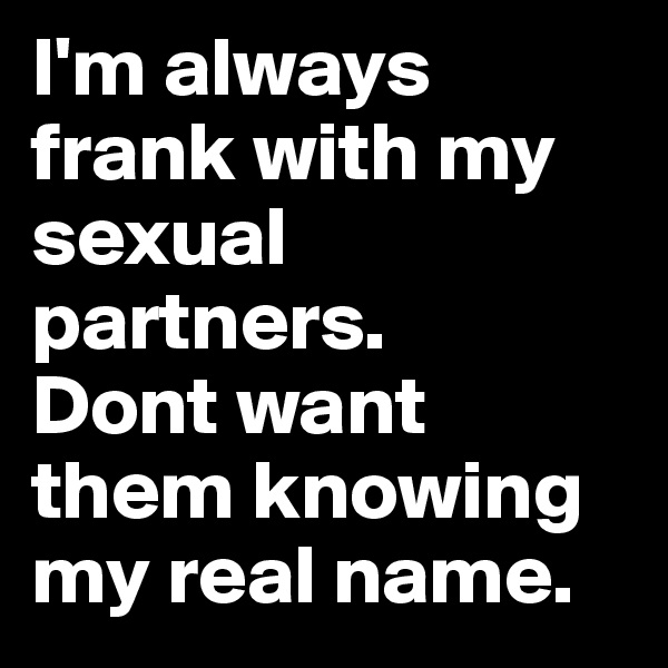 I'm always frank with my sexual partners.  Dont want them knowing my real name.