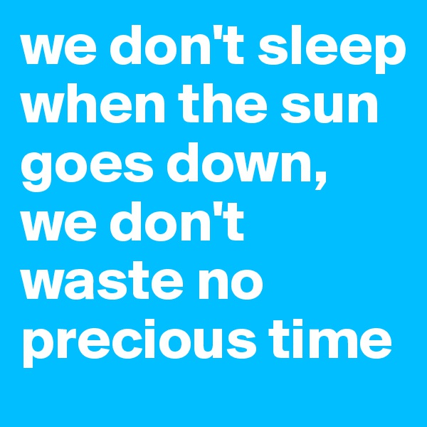 we don't sleep when the sun goes down, we don't waste no precious time