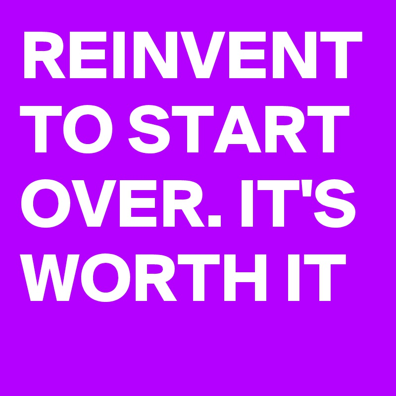 REINVENT TO START OVER. IT'S WORTH IT