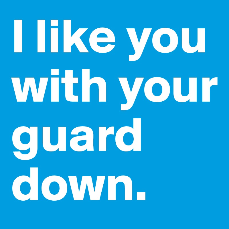 I like you with your guard down.