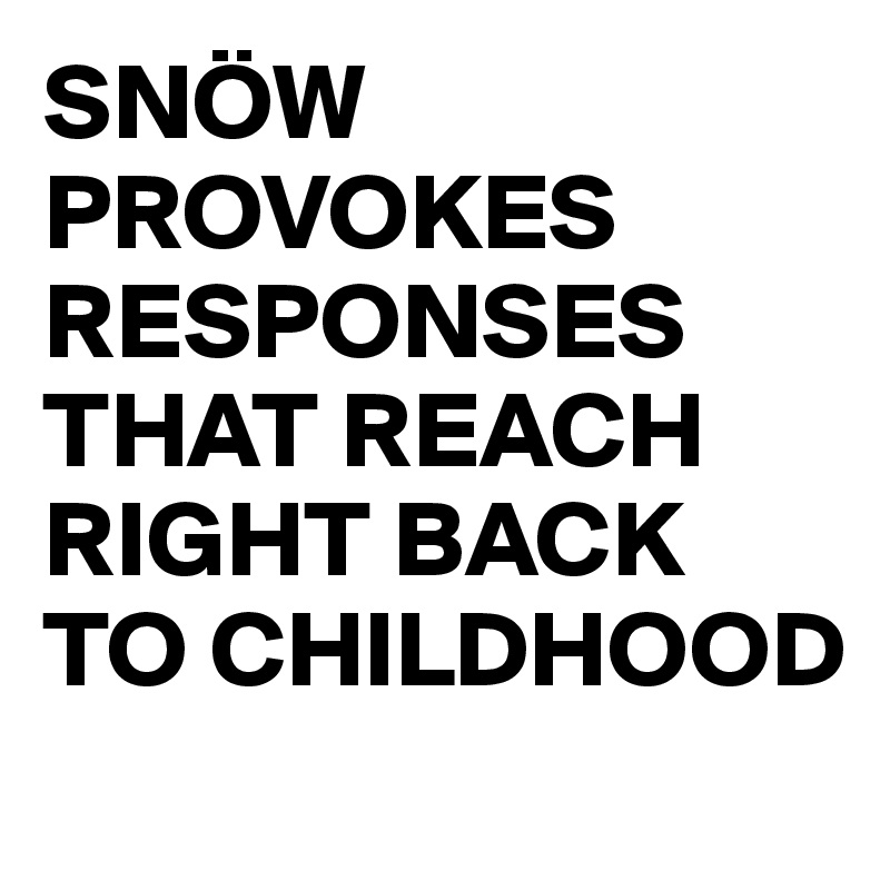 SNÖW PROVOKES RESPONSES THAT REACH RIGHT BACK TO CHILDHOOD