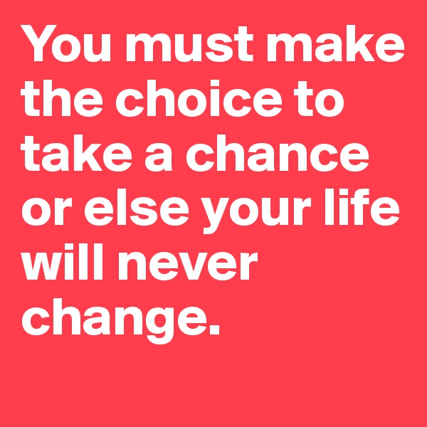 You must make the choice to take a chance or else your life will never change.