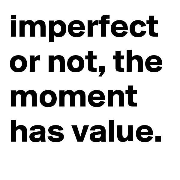 imperfect or not, the moment has value.