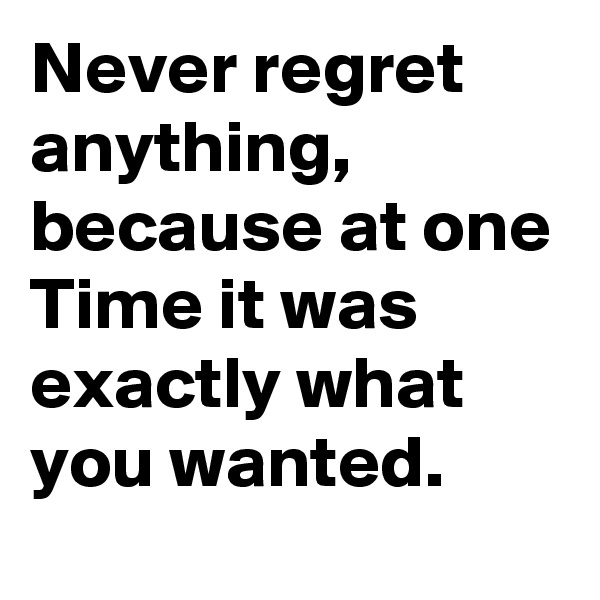 Never regret anything, because at one Time it was exactly what you wanted.