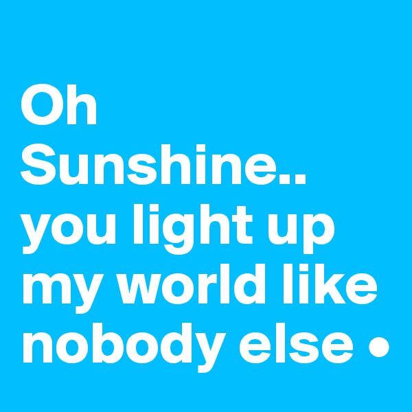 Oh Sunshine.. you light up my world like nobody else •