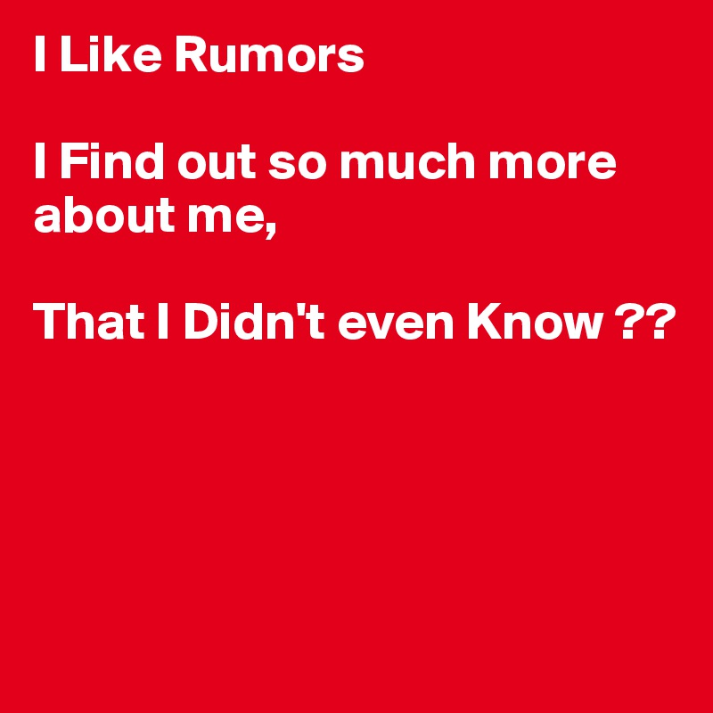 I Like Rumors  I Find out so much more about me,  That I Didn't even Know ??